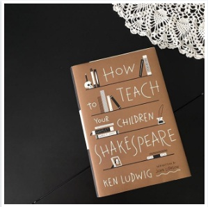 How To Teach Your Children Shakespeare by Ken Ludwig Your Morning Basket